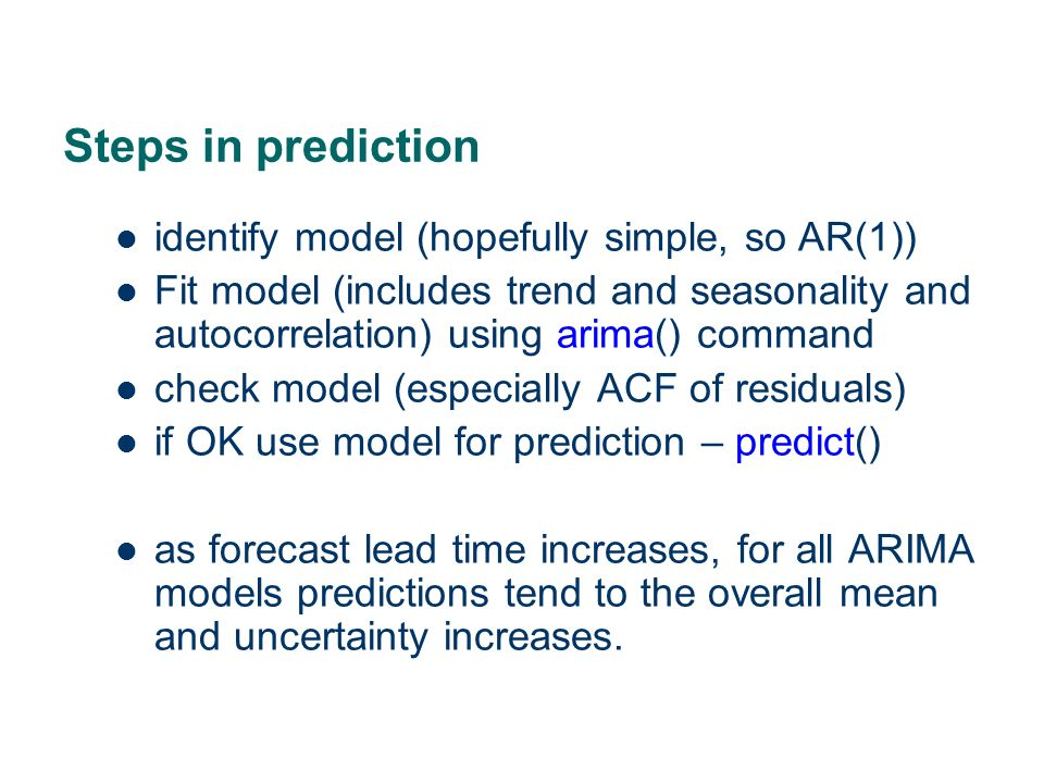Steps in prediction identify model (hopefully simple, so AR(1)) Fit model (includes trend and seasonality and autocorrelation) using arima() command c