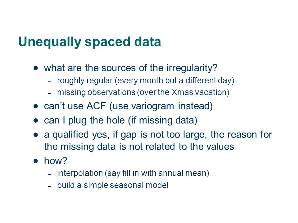 Unequally spaced data what are the sources of the irregularity? – roughly regular (every month but a different day) – missing observations (over the X