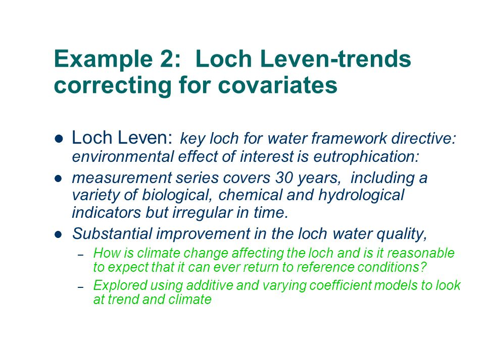 Example 2: Loch Leven-trends correcting for covariates Loch Leven: key loch for water framework directive: environmental effect of interest is eutrophication: measurement series covers 30 years, including a variety of biological, chemical and hydrological indicators but irregular in time.