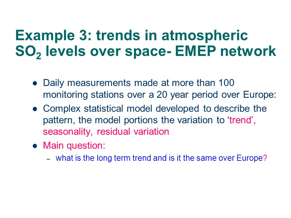 Example 3: trends in atmospheric SO 2 levels over space- EMEP network Daily measurements made at more than 100 monitoring stations over a 20 year peri