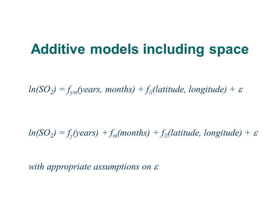 Additive models including space ln(SO 2 ) = f ym (years, months) + f ll (latitude, longitude) + ln(SO 2 ) = f y (years) + f m (months) + f ll (latitude, longitude) + with appropriate assumptions on