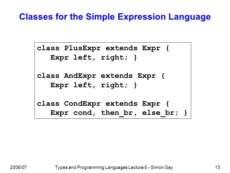 2006/07Types and Programming Languages Lecture 5 - Simon Gay14 Implementing Tree Traversal: instanceof One possibility is to copy the functional language approach and implement a case-analysis on the class of an Expr object.