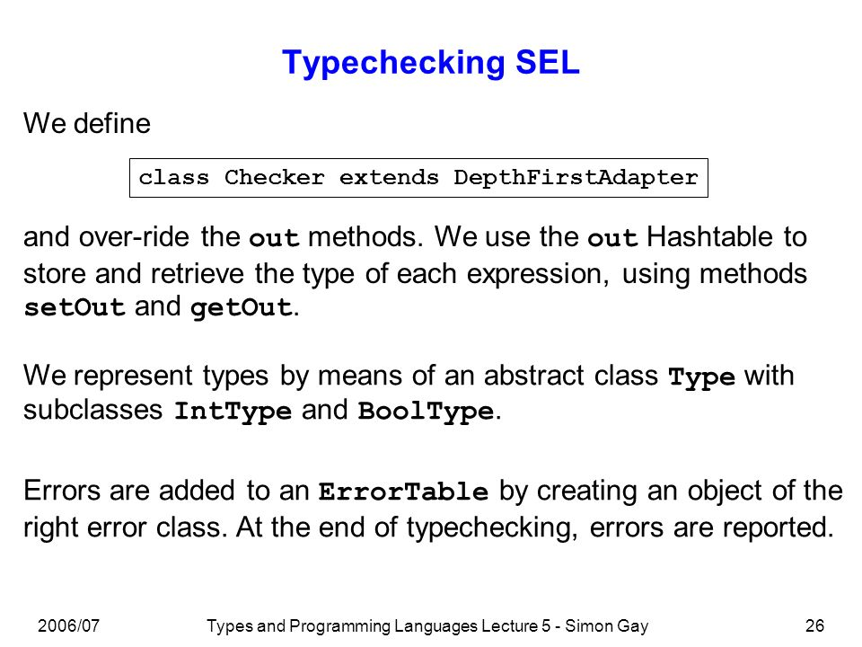 2006/07Types and Programming Languages Lecture 5 - Simon Gay27 Typechecking SEL: PlusExpression public void outAPlusExpression(APlusExpression node) { Type leftType = (Type)getOut(node.getLeft()); Type rightType = (Type)getOut(node.getRight()); if (leftType != null) { if (!(leftType instanceof IntType)) { errorTable.add(node.getPlus().getLine(), new PlusLeftError(leftType.name()));}}; if (rightType != null) { if (!(rightType instanceof IntType)) { errorTable.add(node.getPlus().getLine(), new PlusRightError(rightType.name()));}}; if ((leftType instanceof IntType) && (rightType instanceof IntType)) { setOut(node, new IntType());}; }