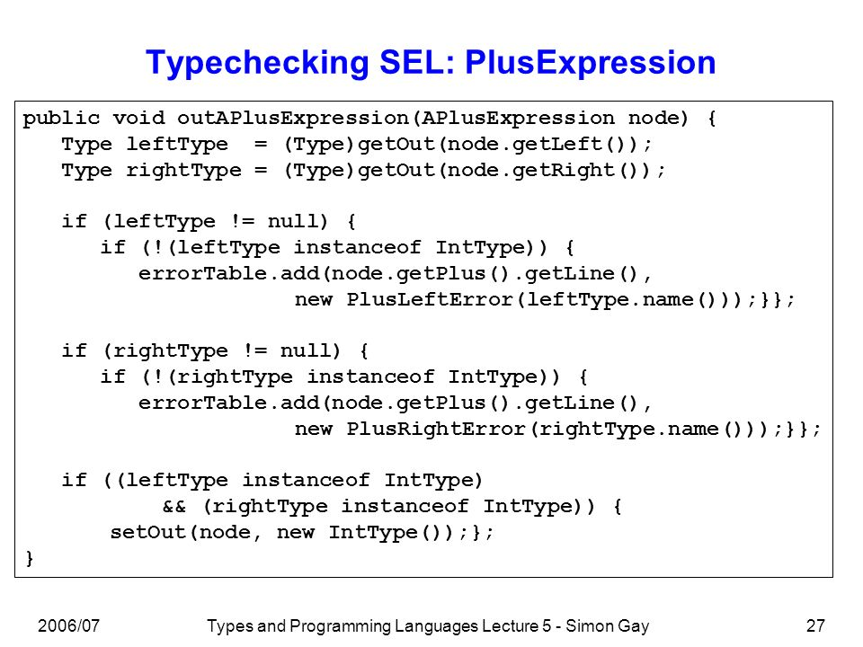 2006/07Types and Programming Languages Lecture 5 - Simon Gay28 The SEL Typechecker An implementation of a typechecker for SEL can be found on the course web page.