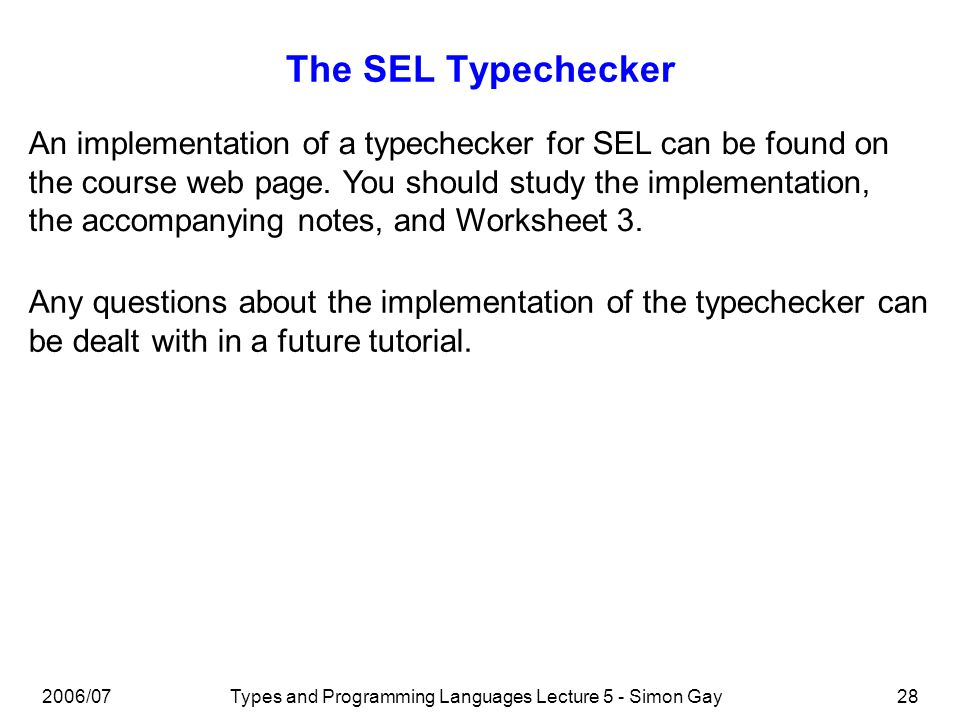 2006/07Types and Programming Languages Lecture 5 - Simon Gay29 Implementing an SFL Typechecker An implementation of a typechecker for the Simple Functional Language can be found on the course web page and is described in the accompanying notes.
