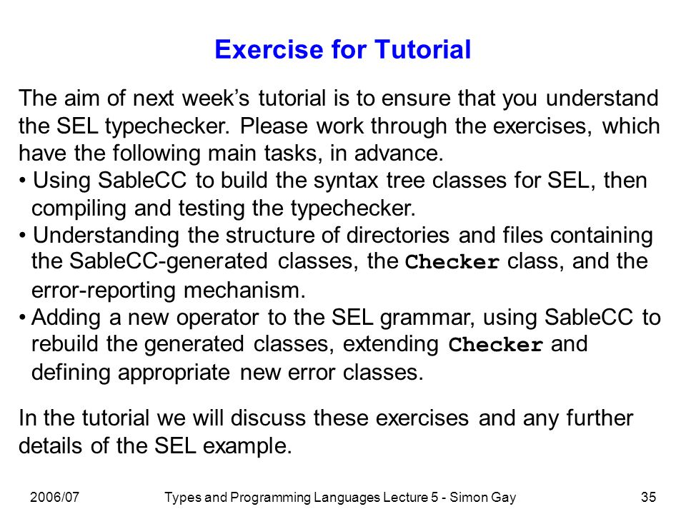2006/07Types and Programming Languages Lecture 5 - Simon Gay35 Exercise for Tutorial The aim of next weeks tutorial is to ensure that you understand the SEL typechecker.