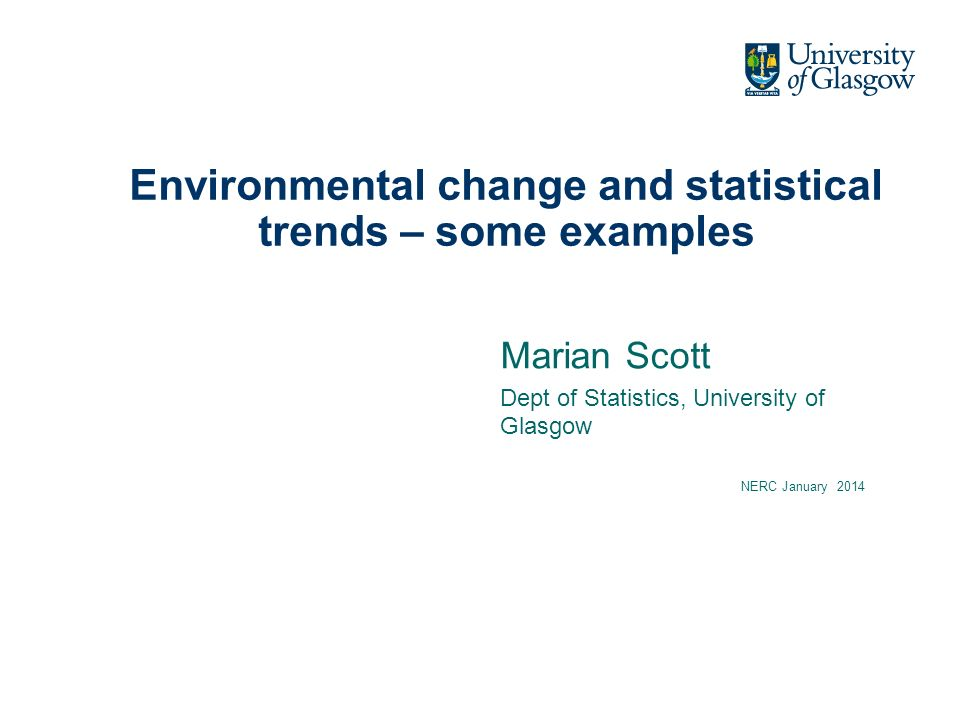 Environmental change and statistical trends – some examples Marian Scott Dept of Statistics, University of Glasgow NERC January 2014