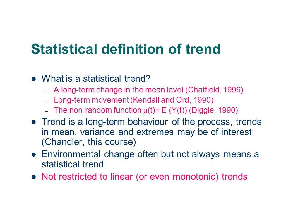 Statistical definition of trend What is a statistical trend? – A long-term change in the mean level (Chatfield, 1996) – Long-term movement (Kendall an