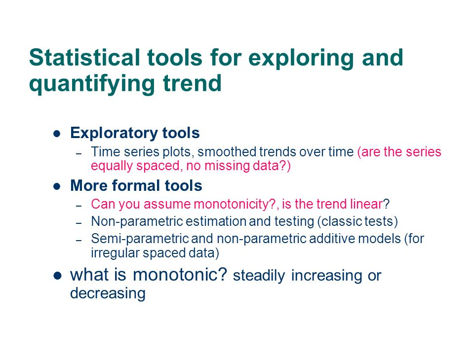 Statistical tools for exploring and quantifying trend Exploratory tools – Time series plots, smoothed trends over time (are the series equally spaced,