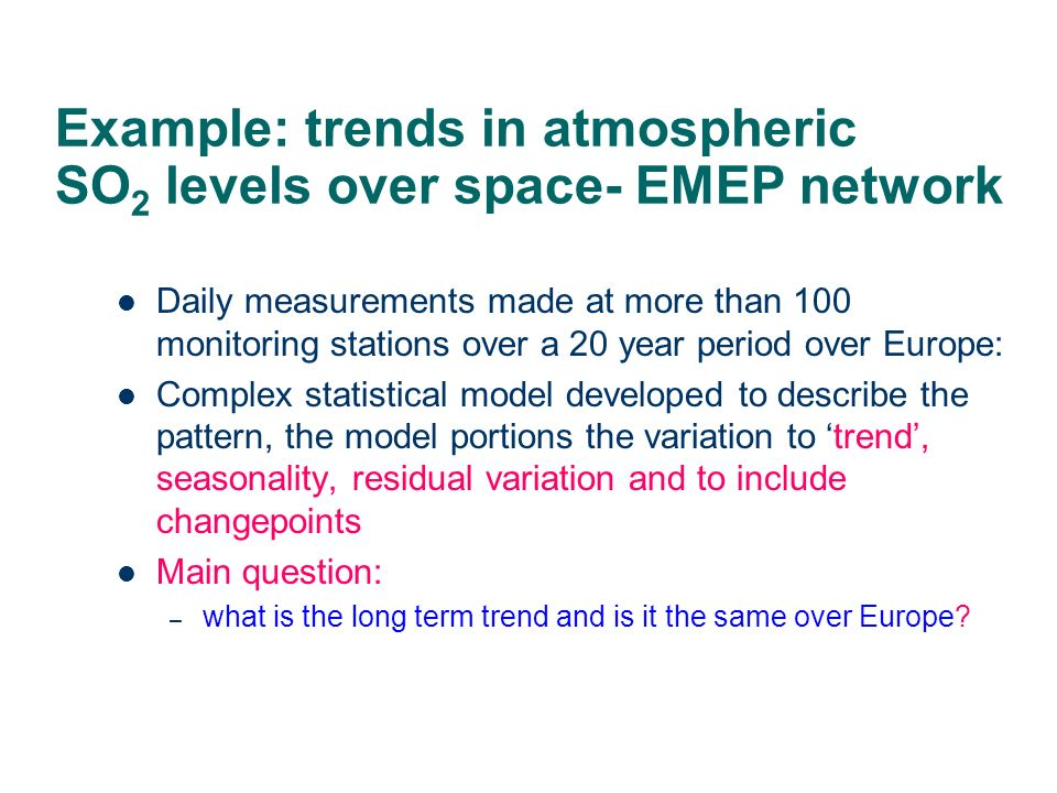 Example: trends in atmospheric SO 2 levels over space- EMEP network Daily measurements made at more than 100 monitoring stations over a 20 year period