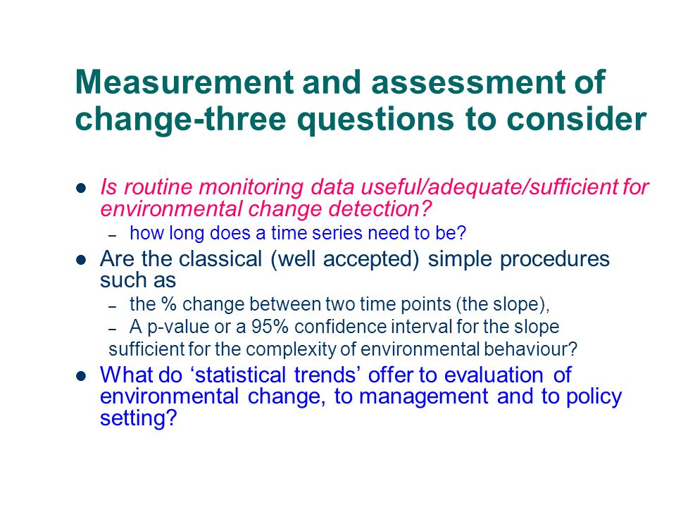 Measurement and assessment of change-three questions to consider Is routine monitoring data useful/adequate/sufficient for environmental change detect