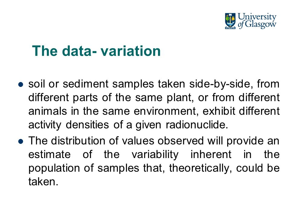 The data- variation soil or sediment samples taken side-by-side, from different parts of the same plant, or from different animals in the same environment, exhibit different activity densities of a given radionuclide.