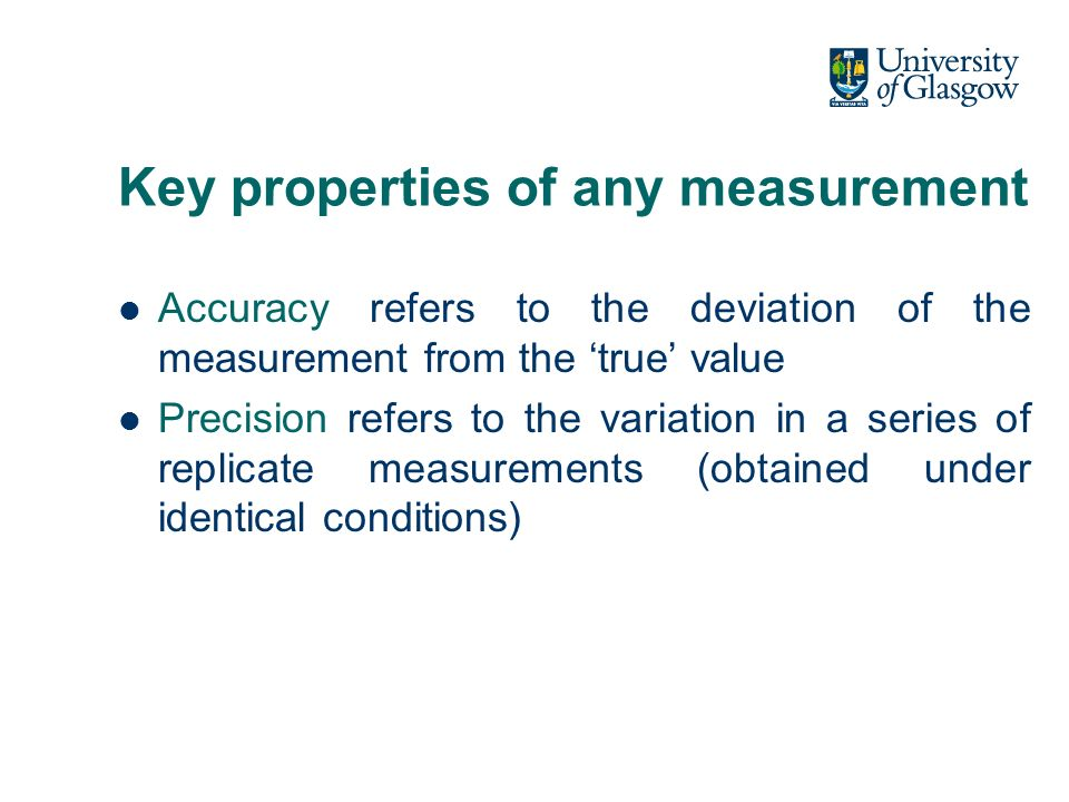 Key properties of any measurement Accuracy refers to the deviation of the measurement from the true value Precision refers to the variation in a series of replicate measurements (obtained under identical conditions)