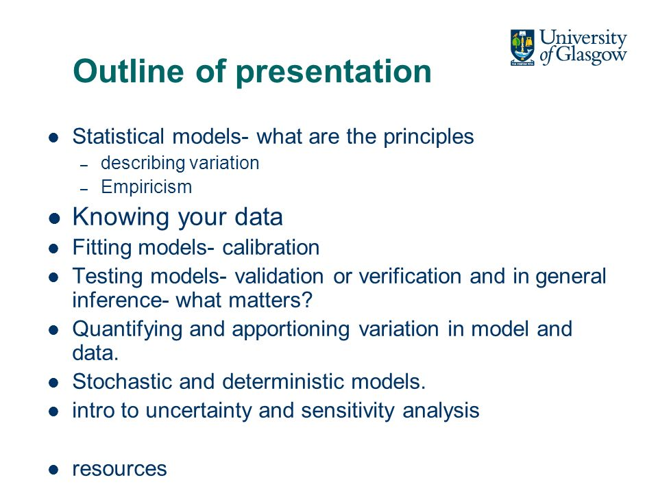 Outline of presentation Statistical models- what are the principles – describing variation – Empiricism Knowing your data Fitting models- calibration Testing models- validation or verification and in general inference- what matters.