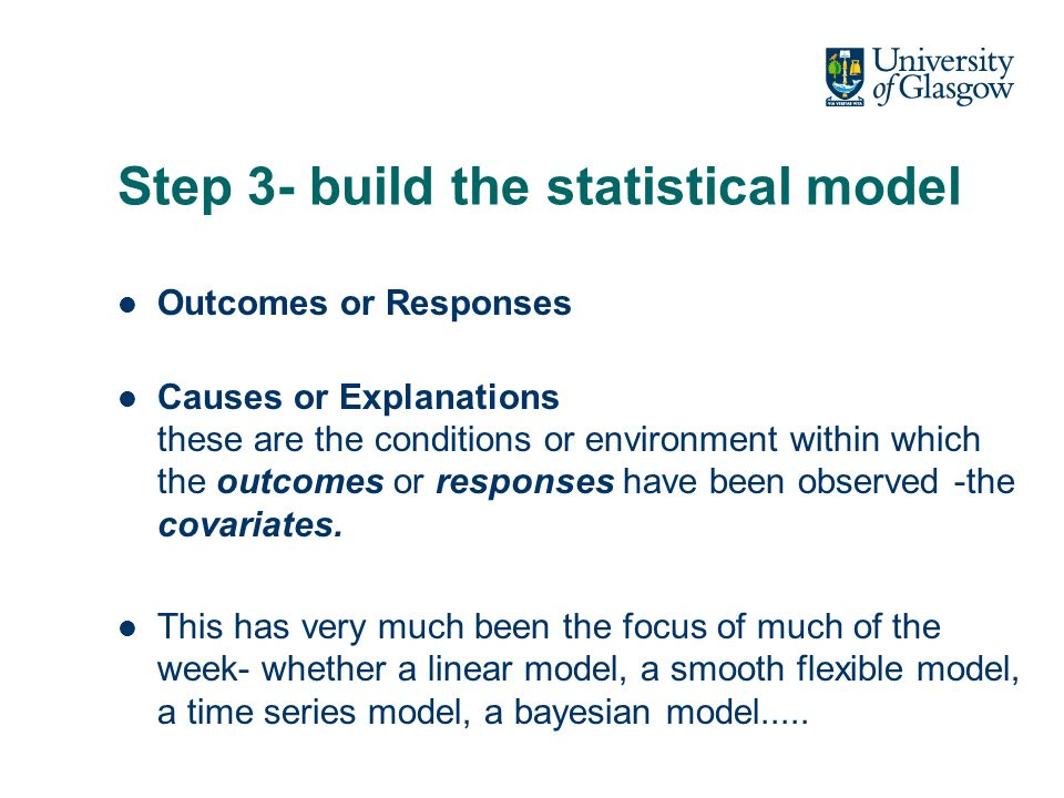 Step 3- build the statistical model Outcomes or Responses Causes or Explanations these are the conditions or environment within which the outcomes or