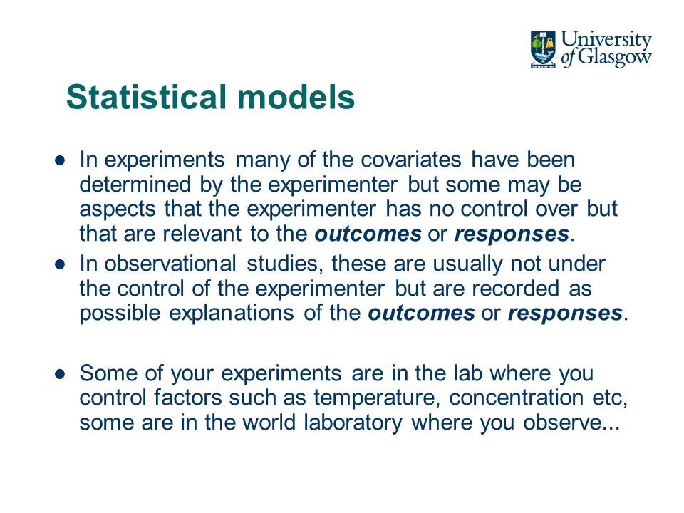 Statistical models In experiments many of the covariates have been determined by the experimenter but some may be aspects that the experimenter has no control over but that are relevant to the outcomes or responses.