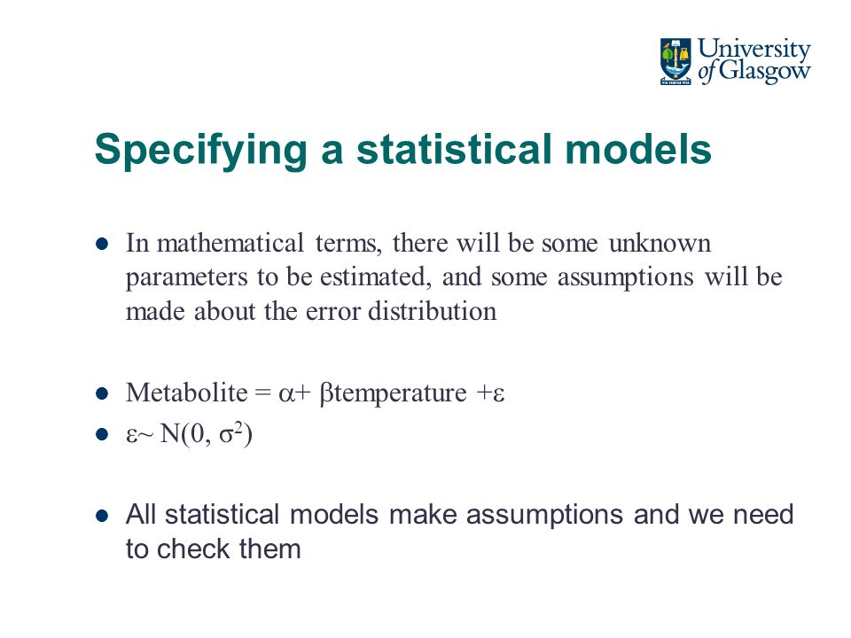 Specifying a statistical models In mathematical terms, there will be some unknown parameters to be estimated, and some assumptions will be made about