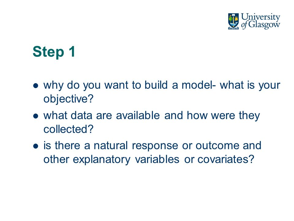Step 1 why do you want to build a model- what is your objective? what data are available and how were they collected? is there a natural response or o