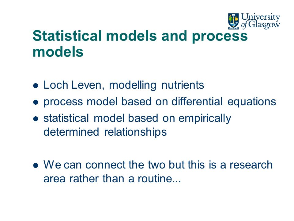 Statistical models and process models Loch Leven, modelling nutrients process model based on differential equations statistical model based on empirically determined relationships We can connect the two but this is a research area rather than a routine...