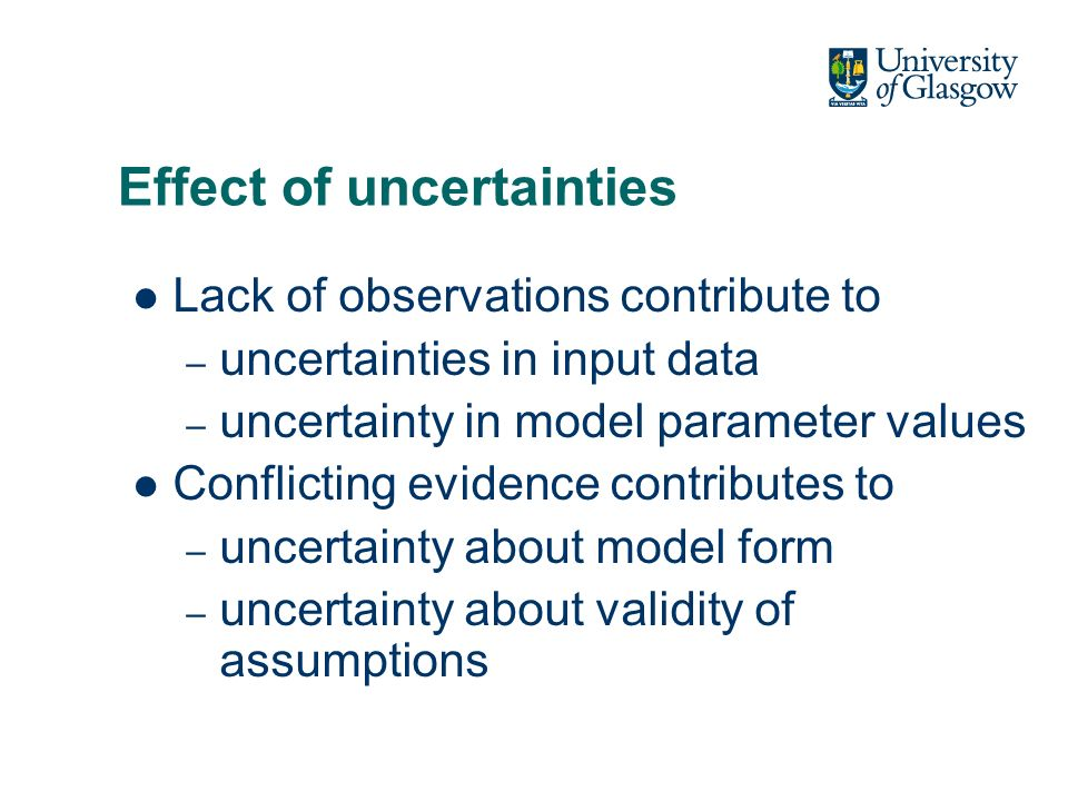 Effect of uncertainties Lack of observations contribute to – uncertainties in input data – uncertainty in model parameter values Conflicting evidence contributes to – uncertainty about model form – uncertainty about validity of assumptions