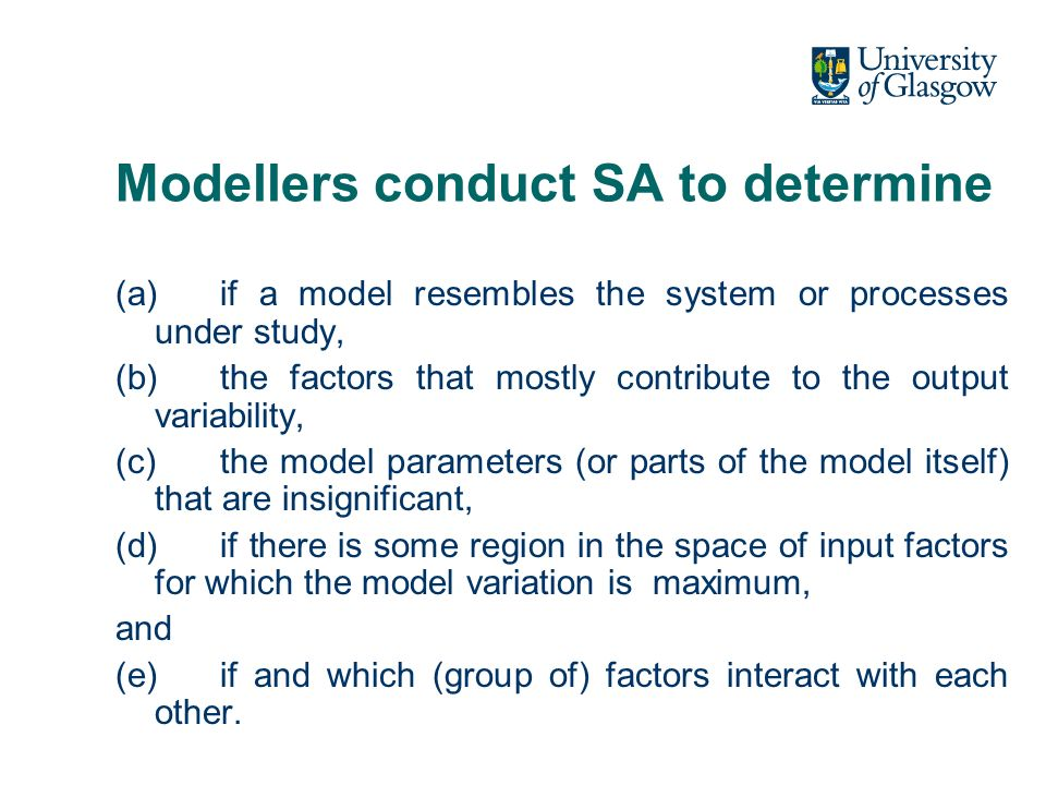 Modellers conduct SA to determine (a)if a model resembles the system or processes under study, (b)the factors that mostly contribute to the output var
