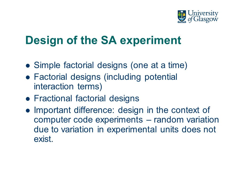Design of the SA experiment Simple factorial designs (one at a time) Factorial designs (including potential interaction terms) Fractional factorial designs Important difference: design in the context of computer code experiments – random variation due to variation in experimental units does not exist.