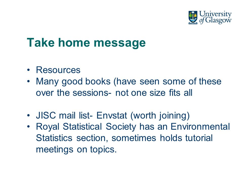 Take home message Resources Many good books (have seen some of these over the sessions- not one size fits all JISC mail list- Envstat (worth joining) Royal Statistical Society has an Environmental Statistics section, sometimes holds tutorial meetings on topics.