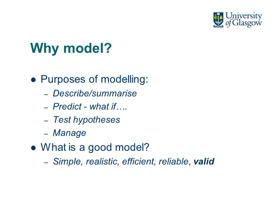 Why model? Purposes of modelling: – Describe/summarise – Predict - what if…. – Test hypotheses – Manage What is a good model? – Simple, realistic, eff