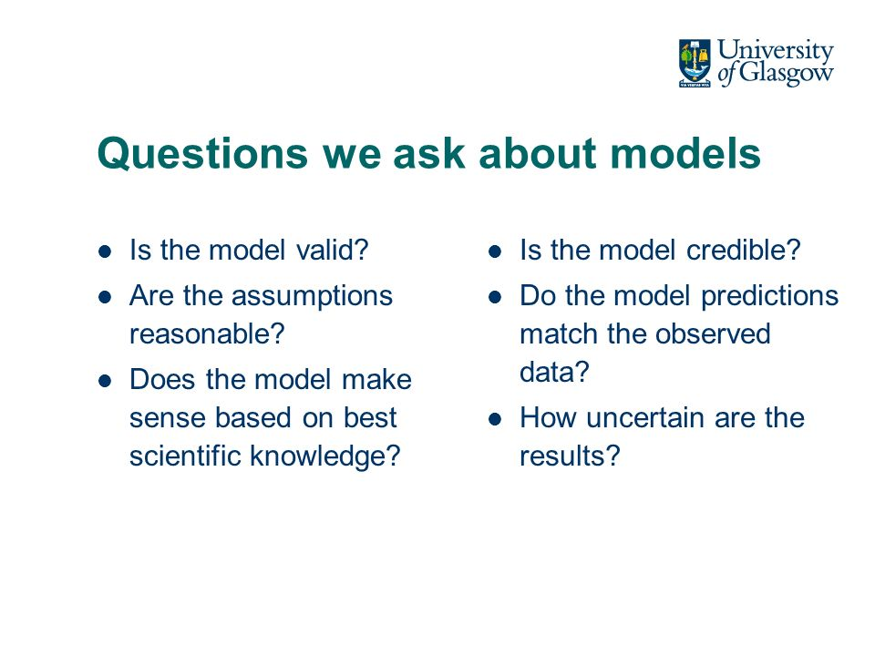 Questions we ask about models Is the model valid. Are the assumptions reasonable.