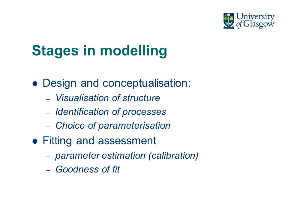 Stages in modelling Design and conceptualisation: – Visualisation of structure – Identification of processes – Choice of parameterisation Fitting and assessment – parameter estimation (calibration) – Goodness of fit