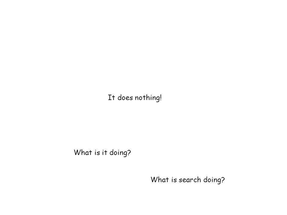 It does nothing! What is it doing? What is search doing?
