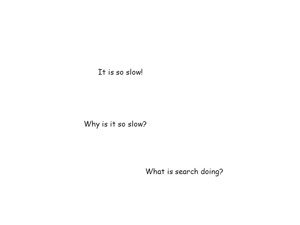It is so slow! Why is it so slow? What is search doing?