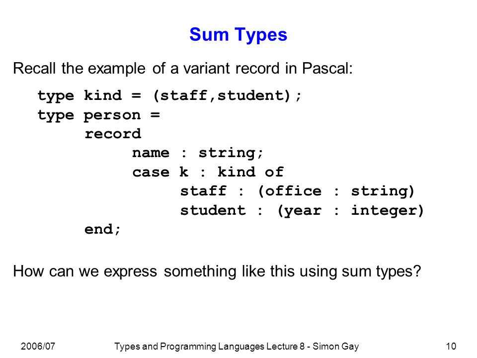 2006/07Types and Programming Languages Lecture 8 - Simon Gay10 Sum Types type kind = (staff,student); type person = record name : string; case k : kind of staff : (office : string) student : (year : integer) end; Recall the example of a variant record in Pascal: How can we express something like this using sum types