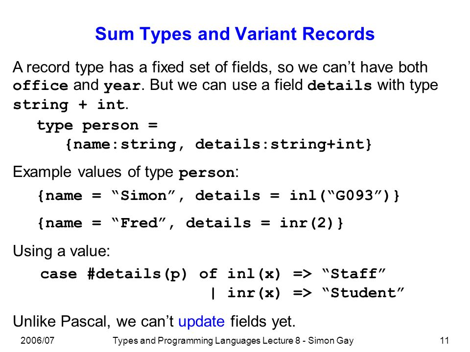 2006/07Types and Programming Languages Lecture 8 - Simon Gay11 Sum Types and Variant Records A record type has a fixed set of fields, so we cant have both office and year.