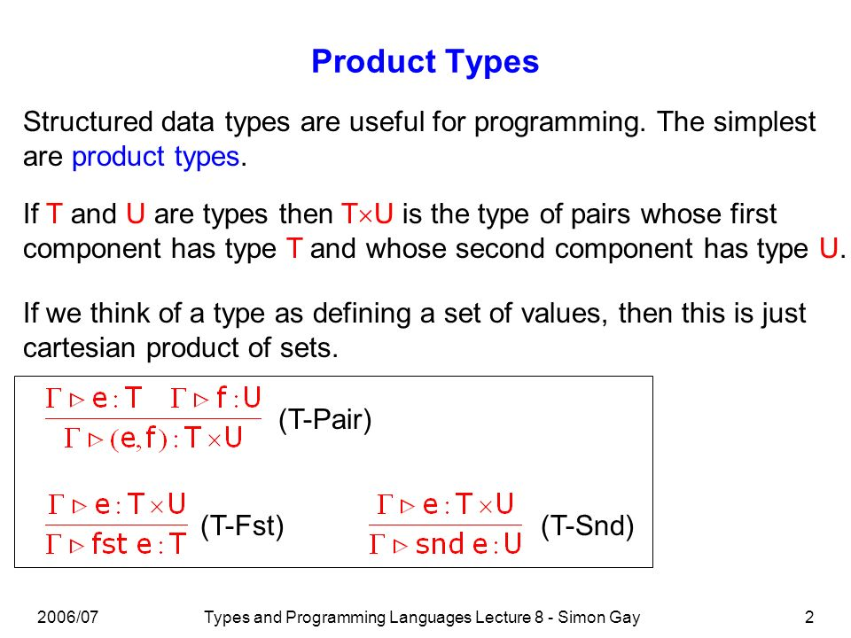 2006/07Types and Programming Languages Lecture 8 - Simon Gay13 Practical Sum Types datatype info = Staff of string | Student of int | Parent of string We can think of the type info (below) as string + int + string but to represent the labels (constructors) Staff, Student, Parent we need to view it as a variant type: a value of this type is of the form Staff(s) where s is a value of type string, or Student(s) where s is a value of type int, or Parent(s) where s is a value of type string.