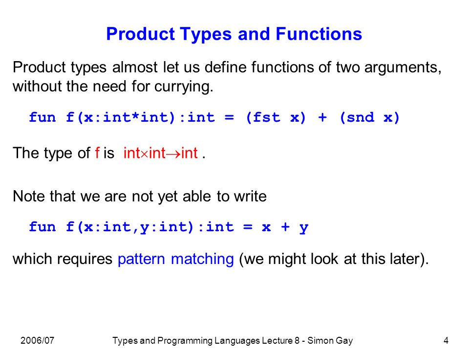2006/07Types and Programming Languages Lecture 8 - Simon Gay4 Product Types and Functions Product types almost let us define functions of two arguments, without the need for currying.