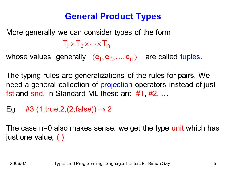 2006/07Types and Programming Languages Lecture 8 - Simon Gay5 General Product Types More generally we can consider types of the form whose values, generallyare called tuples.