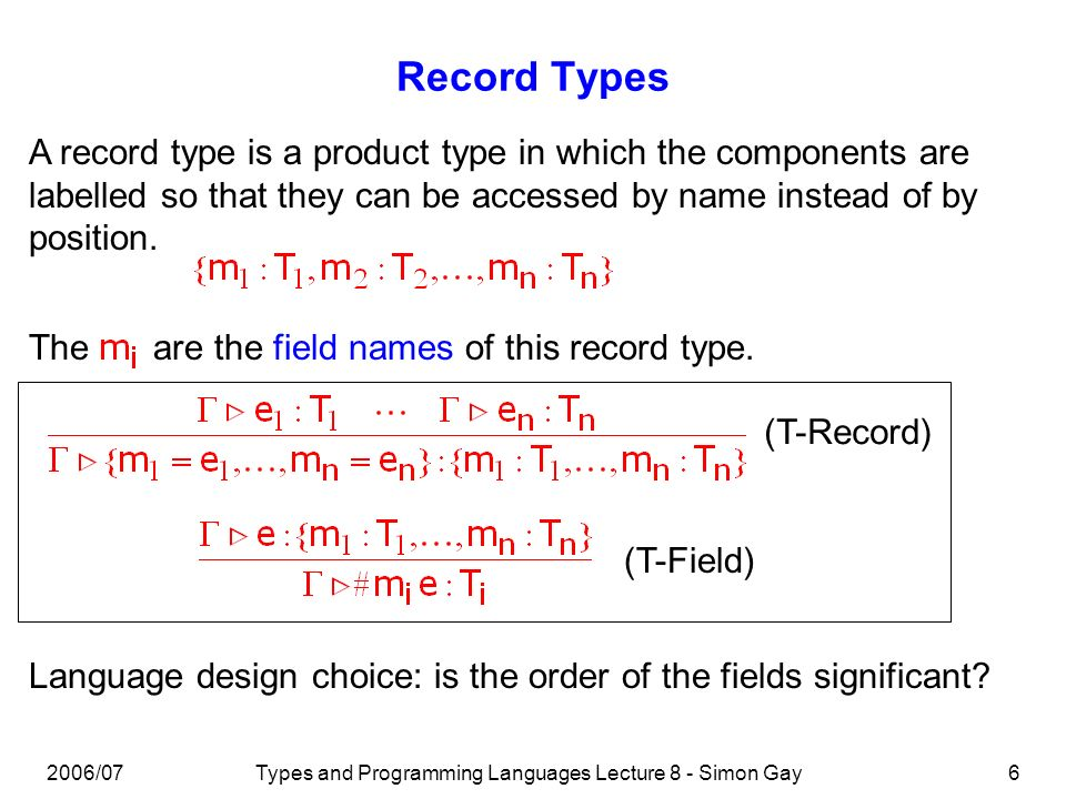 2006/07Types and Programming Languages Lecture 8 - Simon Gay7 Record Types The reduction rules for records are similar to those for products (exercise: write them down).