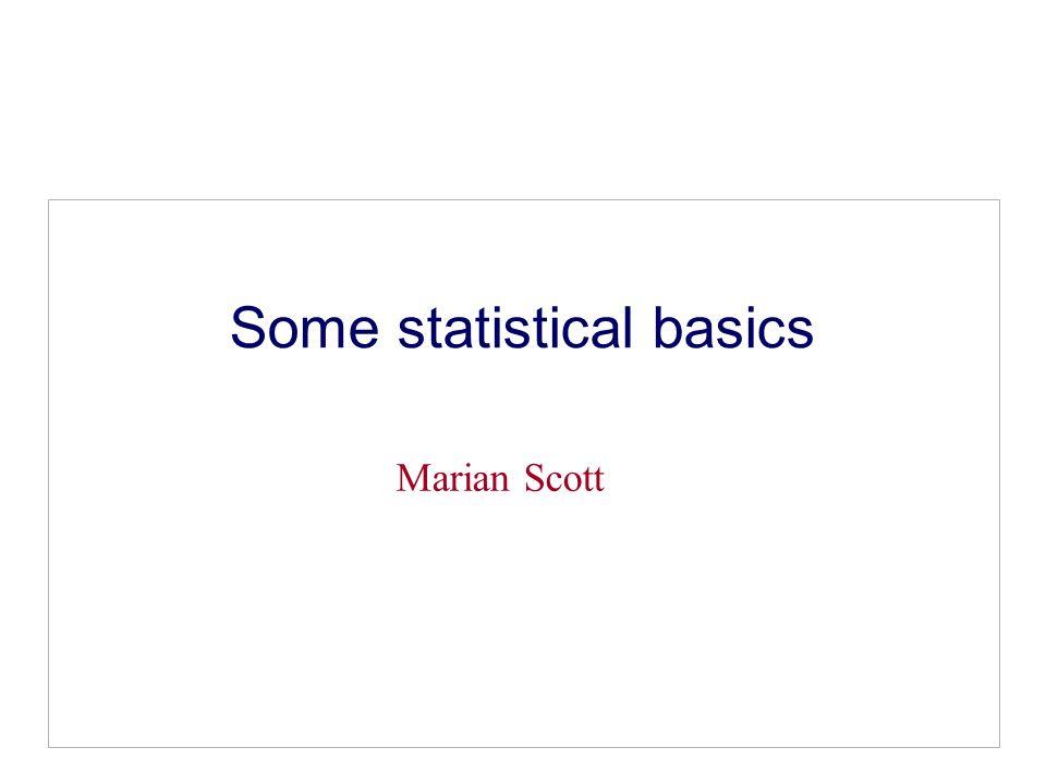 Some statistical basics Marian Scott