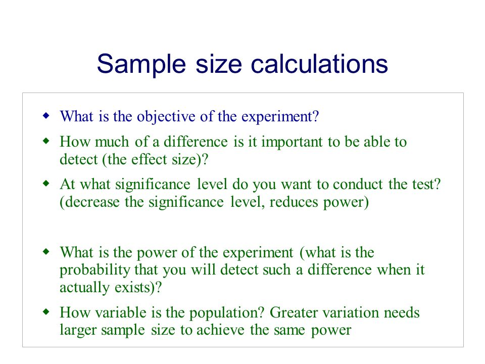 Sample size calculations What is the objective of the experiment? How much of a difference is it important to be able to detect (the effect size)? At