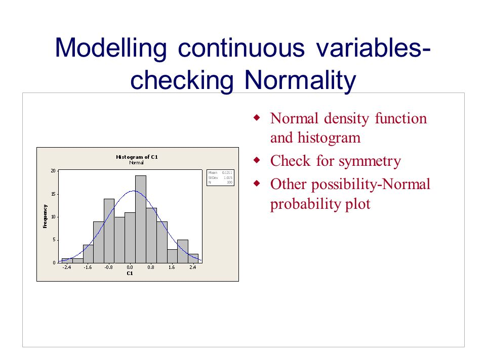 Modelling continuous variables- checking Normality Normal density function and histogram Check for symmetry Other possibility-Normal probability plot