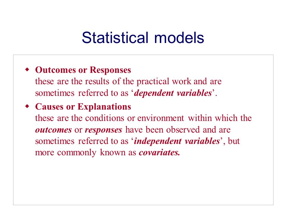 Statistical models Outcomes or Responses these are the results of the practical work and are sometimes referred to as dependent variables. Causes or E