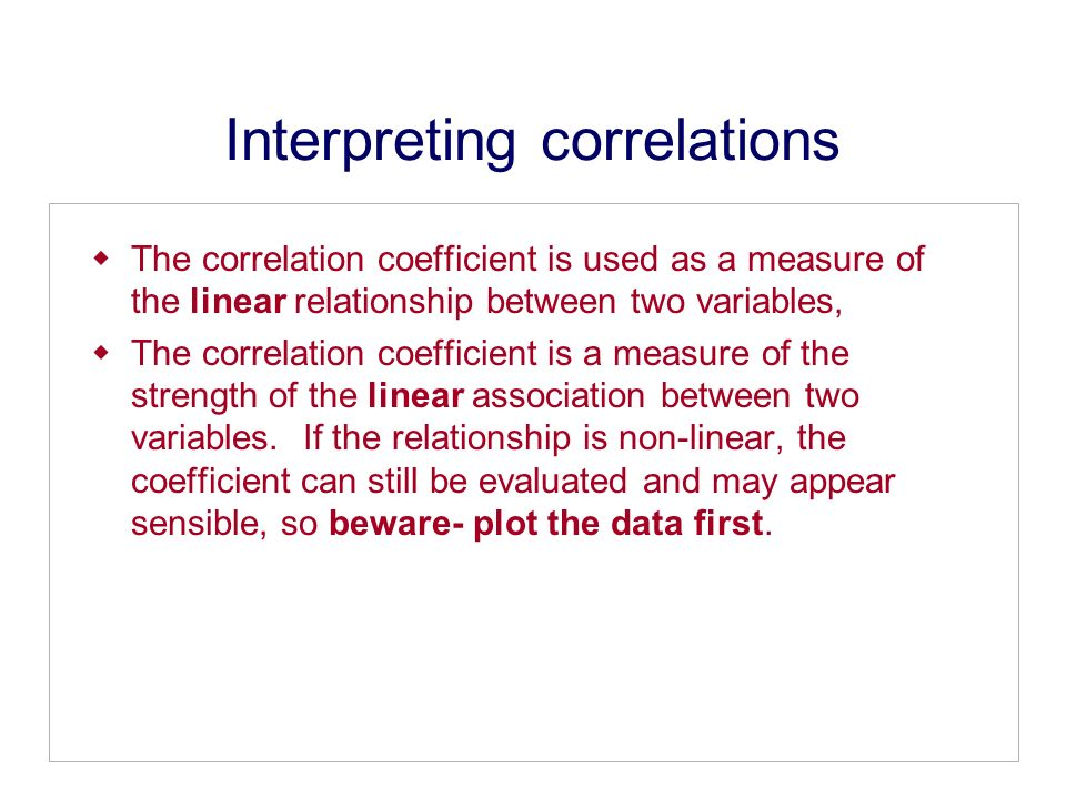 Interpreting correlations The correlation coefficient is used as a measure of the linear relationship between two variables, The correlation coefficient is a measure of the strength of the linear association between two variables.