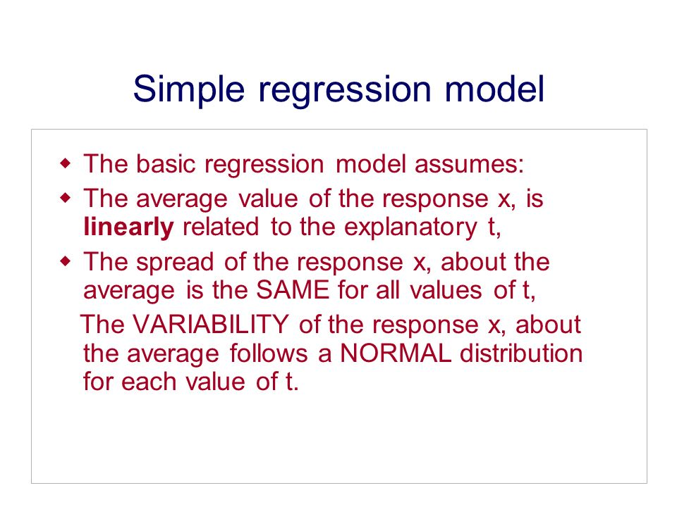 Simple regression model The basic regression model assumes: The average value of the response x, is linearly related to the explanatory t, The spread of the response x, about the average is the SAME for all values of t, The VARIABILITY of the response x, about the average follows a NORMAL distribution for each value of t.