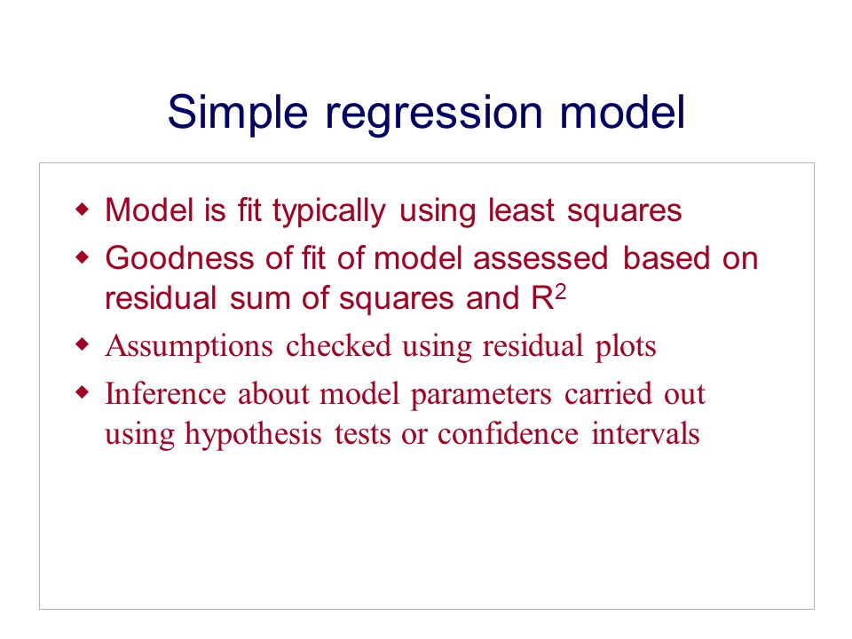 Simple regression model Model is fit typically using least squares Goodness of fit of model assessed based on residual sum of squares and R 2 Assumptions checked using residual plots Inference about model parameters carried out using hypothesis tests or confidence intervals