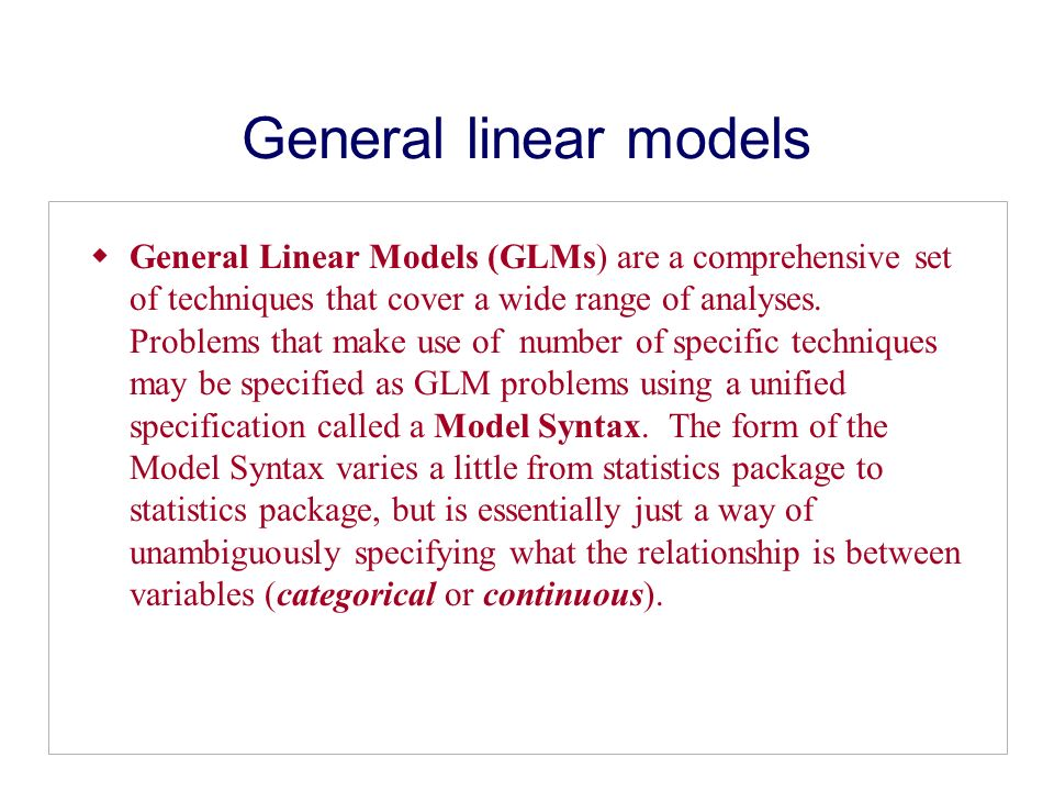 General linear models General Linear Models (GLMs) are a comprehensive set of techniques that cover a wide range of analyses.
