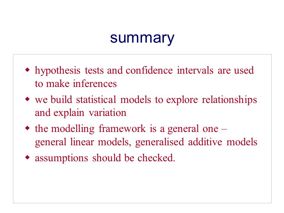 summary hypothesis tests and confidence intervals are used to make inferences we build statistical models to explore relationships and explain variation the modelling framework is a general one – general linear models, generalised additive models assumptions should be checked.