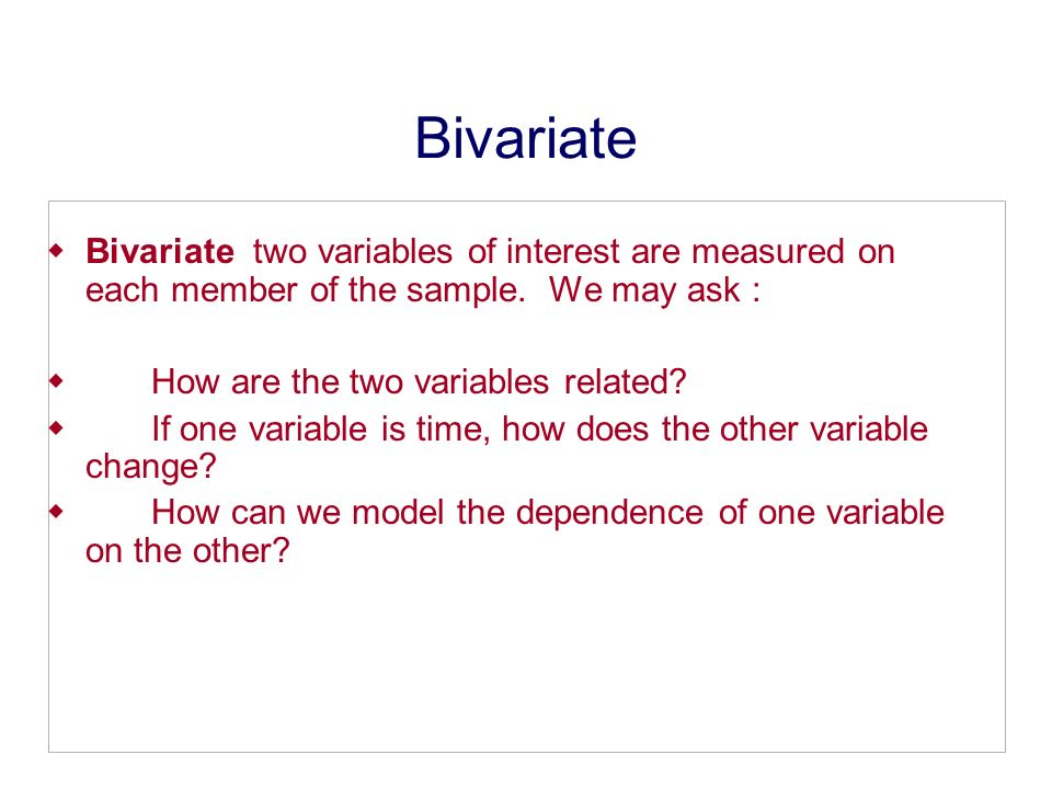 Bivariate Bivariate two variables of interest are measured on each member of the sample. We may ask : How are the two variables related? If one variab