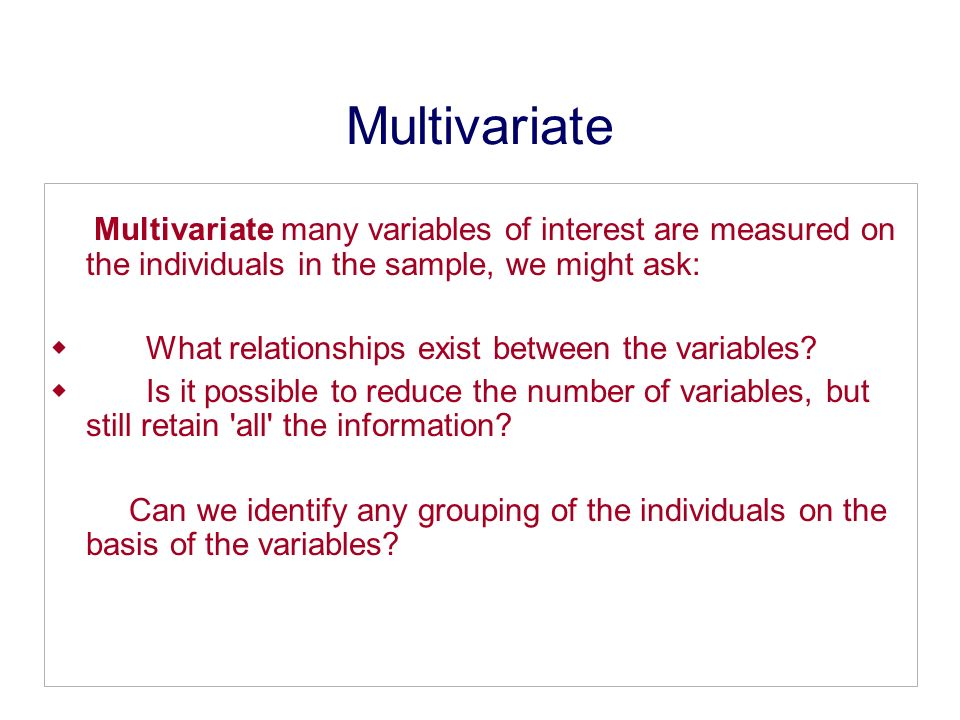 Multivariate Multivariate many variables of interest are measured on the individuals in the sample, we might ask: What relationships exist between the