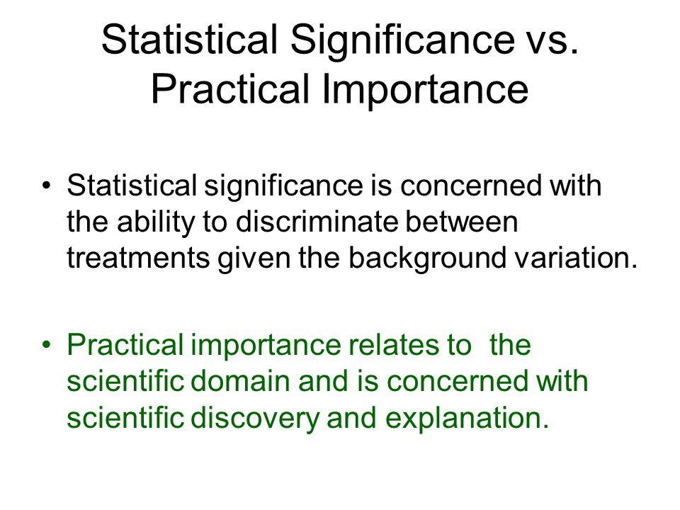 Statistical Significance vs. Practical Importance Statistical significance is concerned with the ability to discriminate between treatments given the